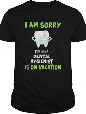 I am sorry the nice dental hygienist is on vacation tooth mask shirt