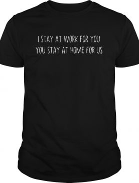 I stay at work for you you stay at home for us shirt