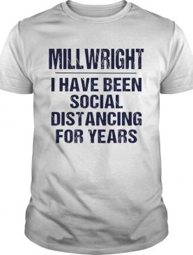 Millwright I have been social distancing for years shirt