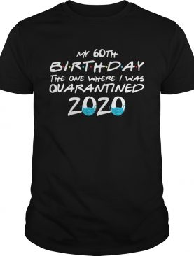 My 60th Birthday The One Where I Was Quarantined 2020 shirt L