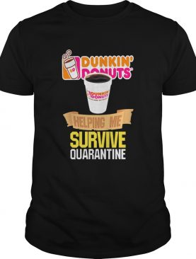Dunkin Donuts helping me survive quarantine shirt