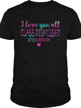I Love You All Class Dismissed Teacher 2020 shirt