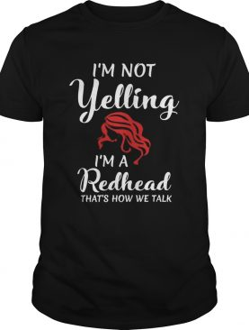 Im Not Yelling Im A Redhead Thats How We Talk shirt