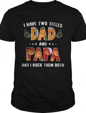 Lion I have two titles dad papa and I rock them both shirt