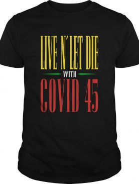 Live N039 Let Die With Covid 45 Guns N Rosesshirt
