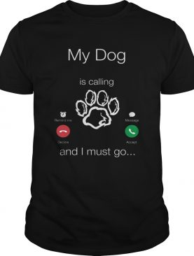My Dog Is Calling And I Must Go shirt