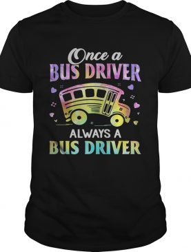 Once A Bus Driver Always A Bus Driver shirt