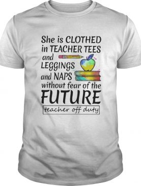 She is clothed in teacher tees and leggings and naps without fear of the future shirt