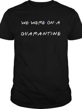 We were on a quarantine shirt