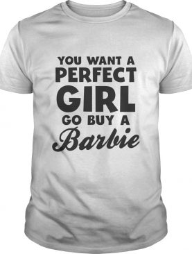 You Want A Perfect Girl Go Buy A Barbie shirt