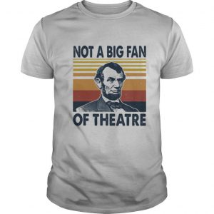 Abraham lincoln not a big fan of theatre vintage retro shirt