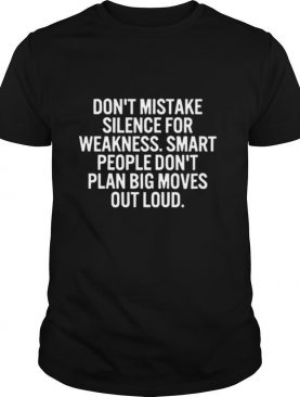 Don't Mistake Silence For Weakness Smart People Don't Play Big Moves Out Loud shirt