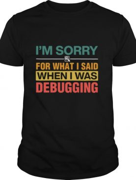 I'm Sorry For What I Sand When I Was Debugging Vintage shirt