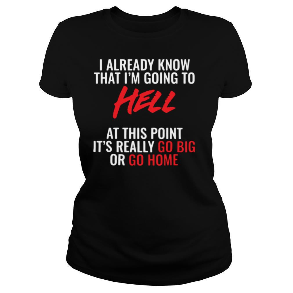 I Already Know That I'm Going To Hell At This Point It's Really Go Big Or Go Home shirt