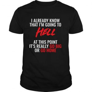 I Already Know What I'm Going To Hell At This Point shirt