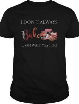 I Dont Always Bake Oh Wait Yes I Do shirt
