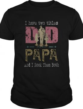 I Have Two Titles Dad And Papa And I Rock Them Both shirt