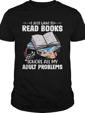 I Just Want To Read Books And Ignore All My Adult Problems shirt