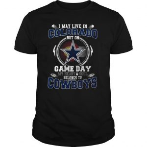 I May Live In Colorado But On Game Day My Heart And Soul Belong To Cowboys shirt