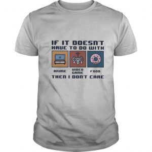 IF IT DOESN'T HAVE TO DO WITH THEN I DON'T CARE ANIME VIDEO GAME FOOD shirt
