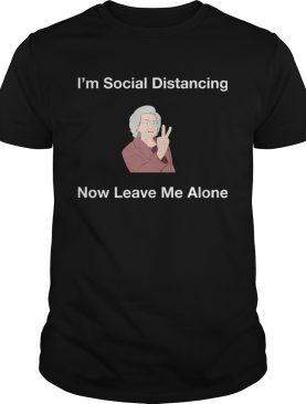 Im Social Distancing Now Leave Me Alone shirt