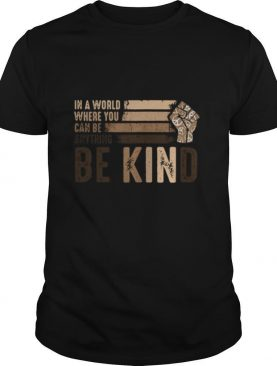 In a world where you can be anything be kind black lives matter shirt
