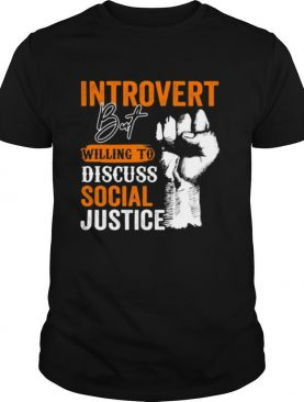 Introvert But Willing To Discuss Social Justice Black Lives Matter shirt
