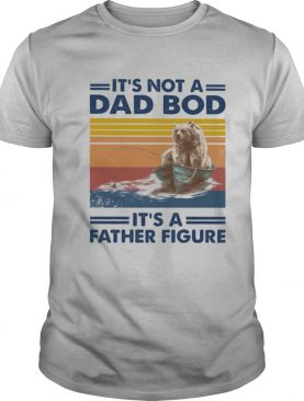 It's not a dad bod it's a father figure bear fishing vintage retro shirt