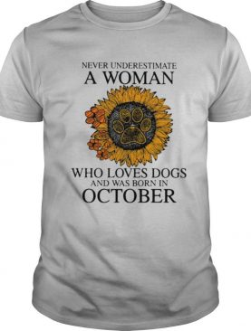 Never underestimate a woman who loves paw dogs and was born in october sunflower shirt