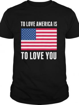 To love america is to love you american flag independence day shirt