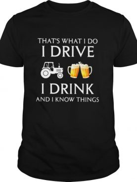 Tractor that's what i do i drive i drink beer and i know things shirt