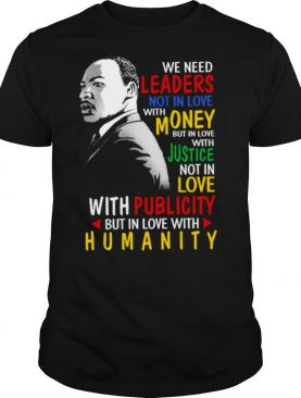 We Need Leaders Not In Love With Money But In Love With Justice Not In Love With Publicity But In Love With Humanity shirt