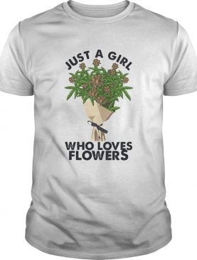 Weed just a girl who loves flowers shirt