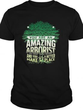 You Are Amazing Arborist And You A Better Make Place shirt