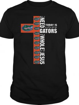 All I Need Today Is A Little Bit Of Gators And A Whole Lot Of Jesus shirt