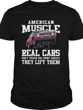 American Muscle Cars Real Cars Don't Power The Front Wheels They Lift Them shirt