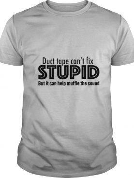 Duct Tape Can't Fix Stupid But It Can Help Muffle The Sound shirt