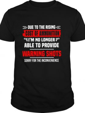 Due To The Rising Cost Of Ammunition I'm No Longer Able To Provide Warning Shots shirt