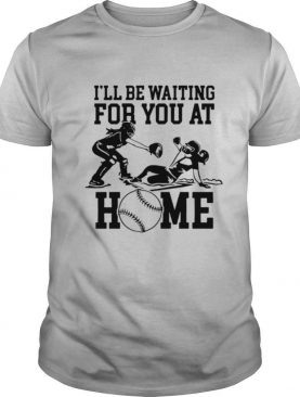I'll be waiting for you at home shirt