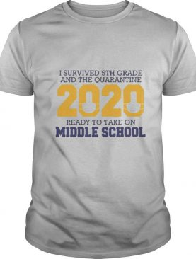I survived 5th grade and the quarantine 2020 mask ready to take on middle school shirt