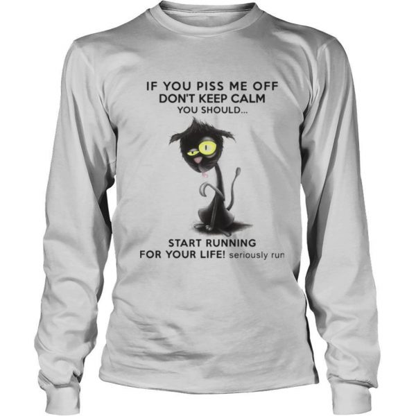 If You Piss Me Off Don't Keep Calm You Should Start Running For Your Life Seriously Run shirt