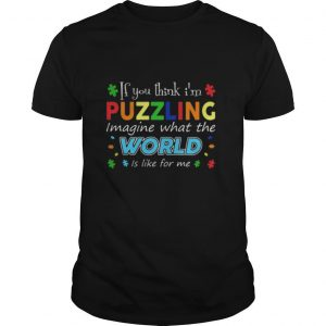 If you think i'm puzzling image what the world is like for me autism shirt
