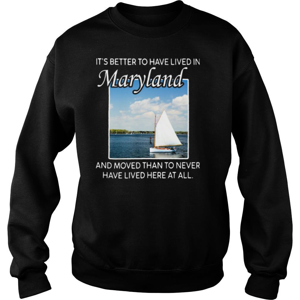 It's better to have lived in maryland and moved than to never have lived here at all shirt