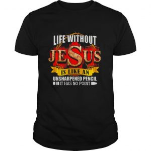 Life Without Jesus Is Like An Unsharpened Pencil It Has No Point shirt