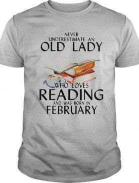 Never Underestimate An Old Lady Who Loves Reading And Was Born In February shirt