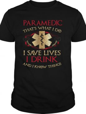 Paramedic that's what I do I save lives I drink and I know things shirt