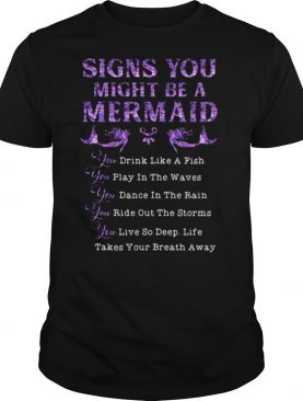 Signs you might be a mermaid drink like a fish play in the wavves dance in the rain bide out the storms live so deep shirt