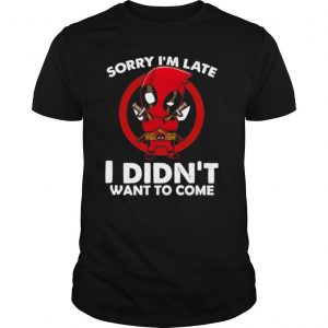 Sorry I'm late I didn't want to come Deadpool shirt