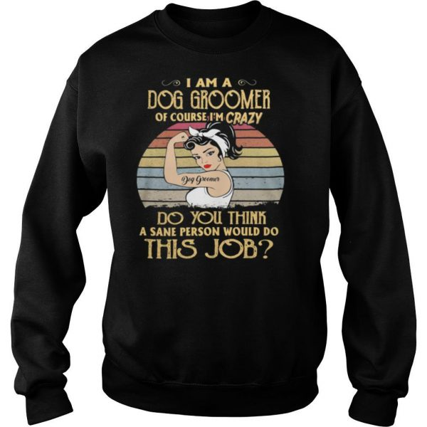Strong girl i am a dog groomer of course i'm crazy do you think a sane person would do this job vintage retro shirt