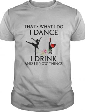 That's what i do i ballet dance i drink wine and i know things shirt